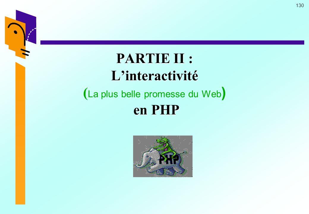 130 PARTIE II : Linteractivité en PHP PARTIE II : Linteractivité ( La plus belle promesse du Web ) en PHP