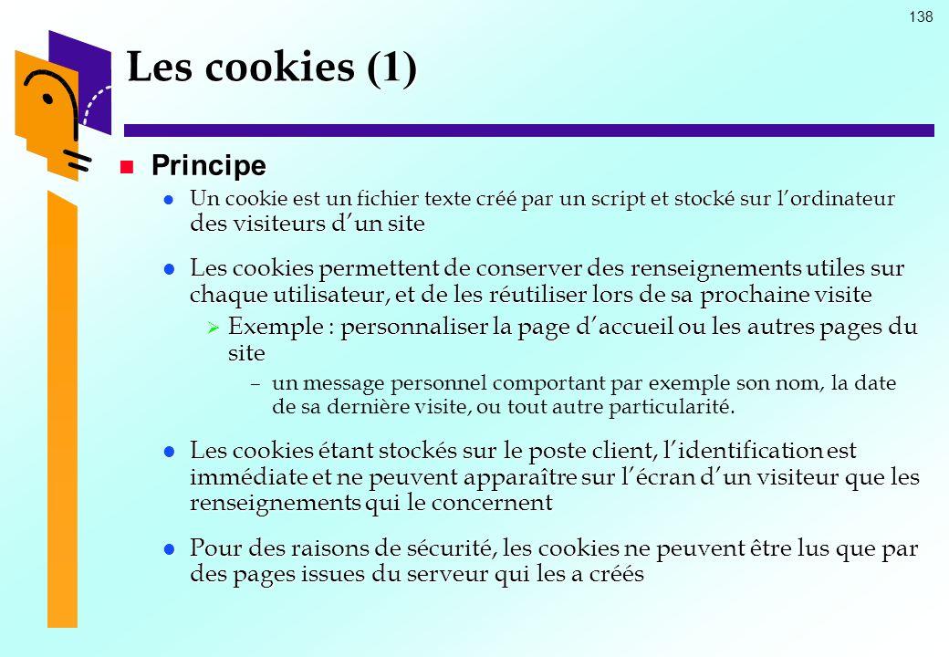 138 Les cookies (1) Principe Principe Un cookie est un fichier texte créé par un script et stocké sur lordinateur des visiteurs dun site Un cookie est