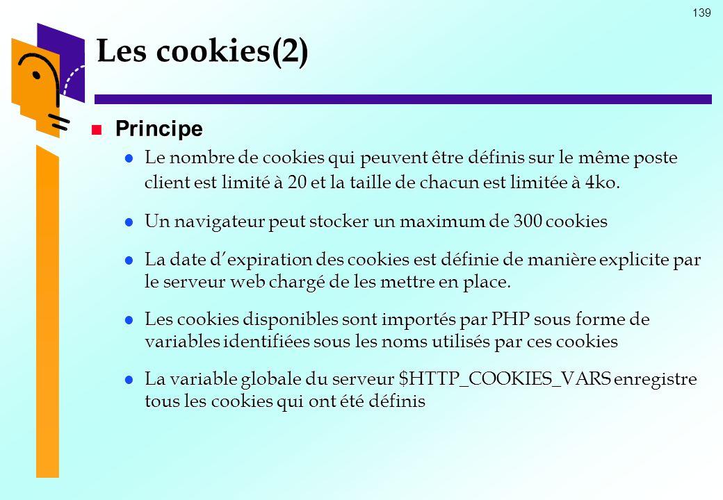 139 Les cookies(2) Principe Principe Le nombre de cookies qui peuvent être définis sur le même poste client est limité à 20 et la taille de chacun est