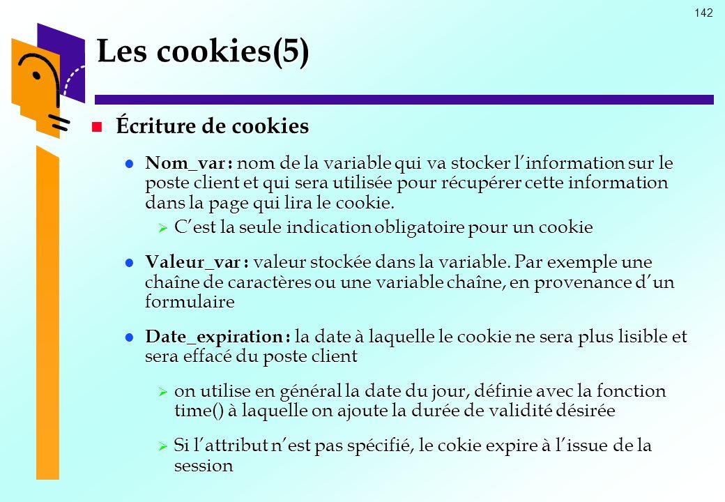 142 Les cookies(5) Écriture de cookies Écriture de cookies Nom_var : nom de la variable qui va stocker linformation sur le poste client et qui sera ut