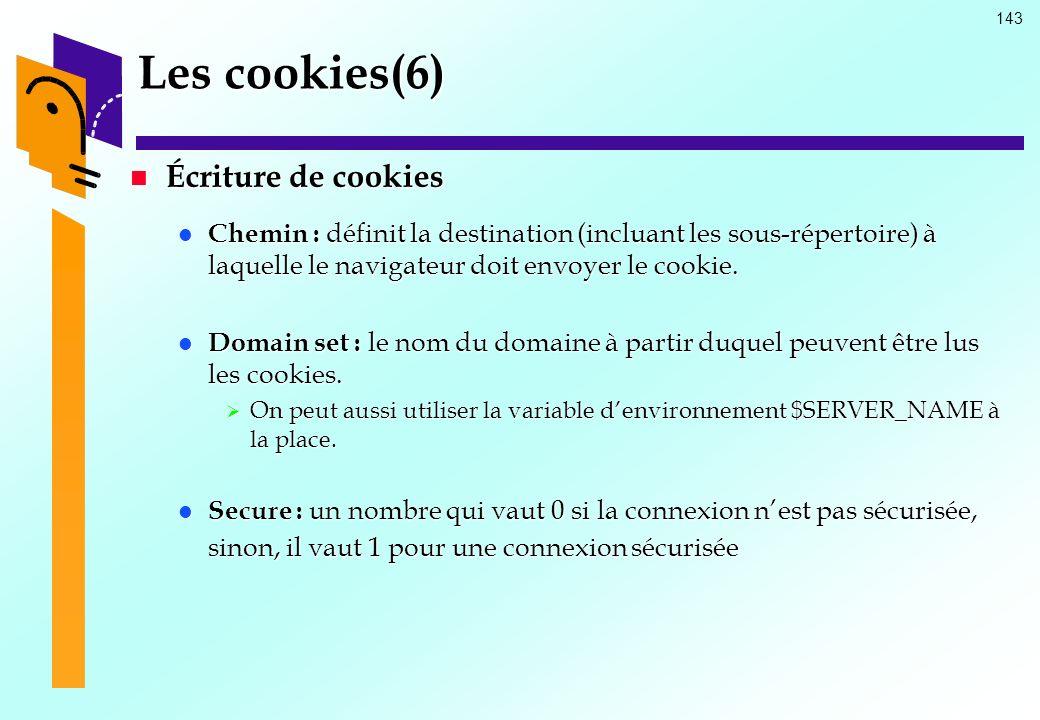 143 Les cookies(6) Écriture de cookies Écriture de cookies Chemin : définit la destination (incluant les sous-répertoire) à laquelle le navigateur doi