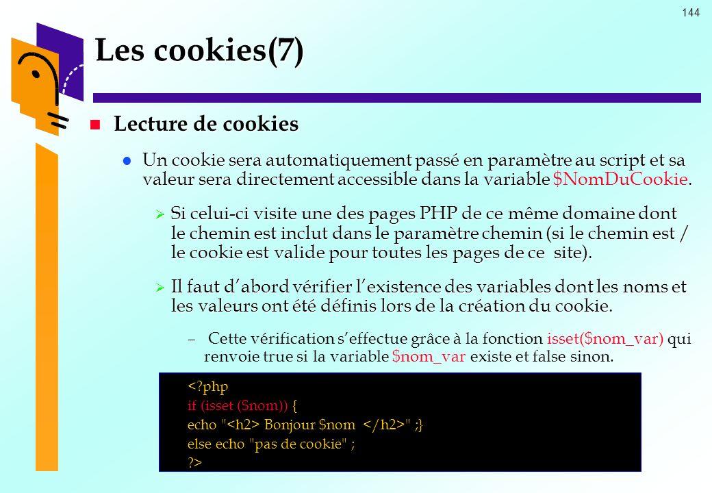 144 Les cookies(7) Lecture de cookies Lecture de cookies Un cookie sera automatiquement passé en paramètre au script et sa valeur sera directement acc