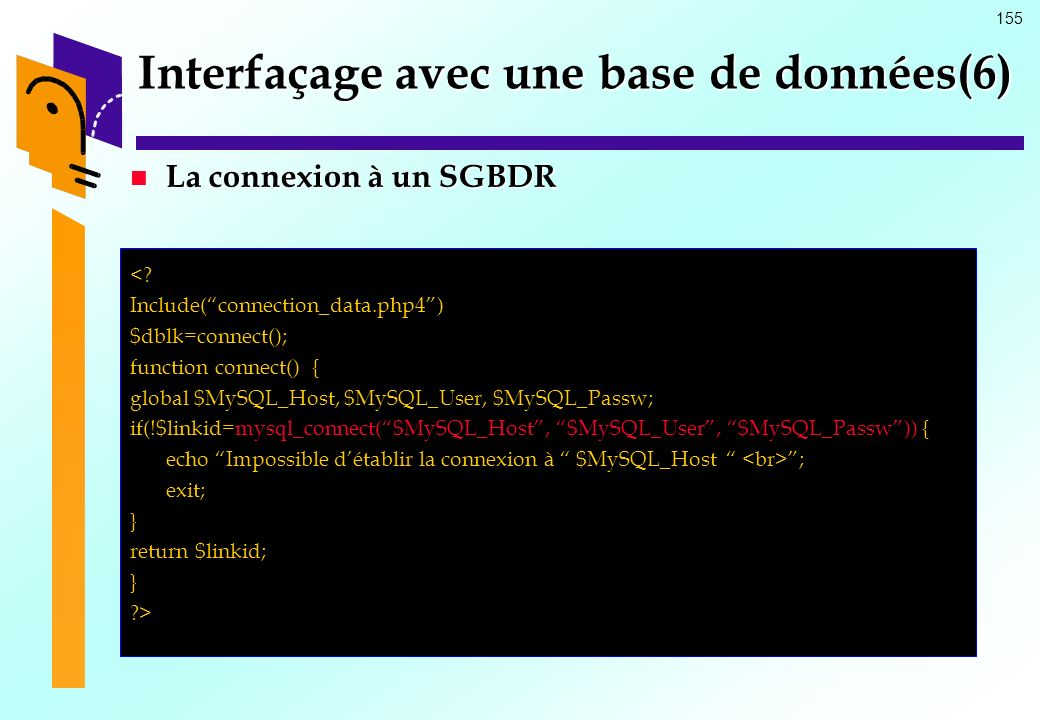 155 La connexion à un SGBDR La connexion à un SGBDR <? Include(connection_data.php4) $dblk=connect(); function connect() { global $MySQL_Host, $MySQL_