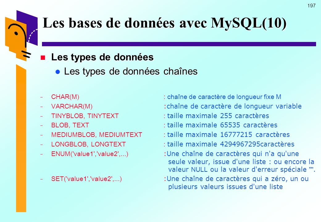 197 Les bases de données avec MySQL(10) Les types de données Les types de données Les types de données chaînes Les types de données chaînes CHAR(M) :