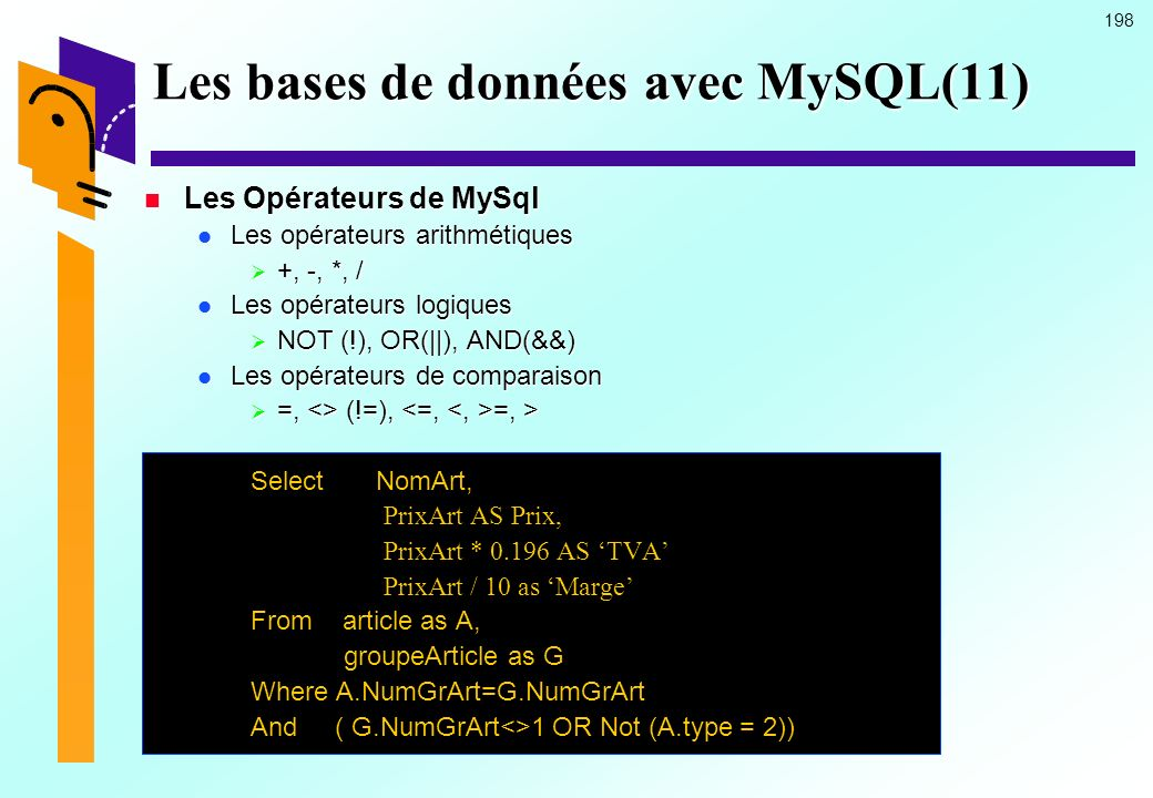 198 Les bases de données avec MySQL(11) Les Opérateurs de MySql Les Opérateurs de MySql Les opérateurs arithmétiques Les opérateurs arithmétiques +, -, *, / +, -, *, / Les opérateurs logiques Les opérateurs logiques NOT (!), OR(||), AND(&&) NOT (!), OR(||), AND(&&) Les opérateurs de comparaison Les opérateurs de comparaison =, <> (!=), =, > =, <> (!=), =, > Select NomArt, PrixArt AS Prix, PrixArt * 0.196 AS TVA PrixArt / 10 as Marge From article as A, groupeArticle as G groupeArticle as G Where A.NumGrArt=G.NumGrArt And ( G.NumGrArt<>1 OR Not (A.type = 2))