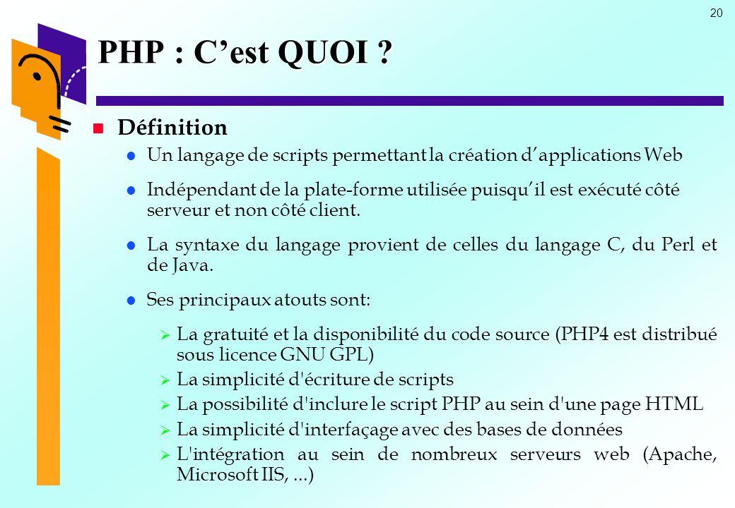 20 PHP : Cest QUOI ? Définition Un langage de scripts permettant la création dapplications Web Indépendant de la plate-forme utilisée puisquil est exé
