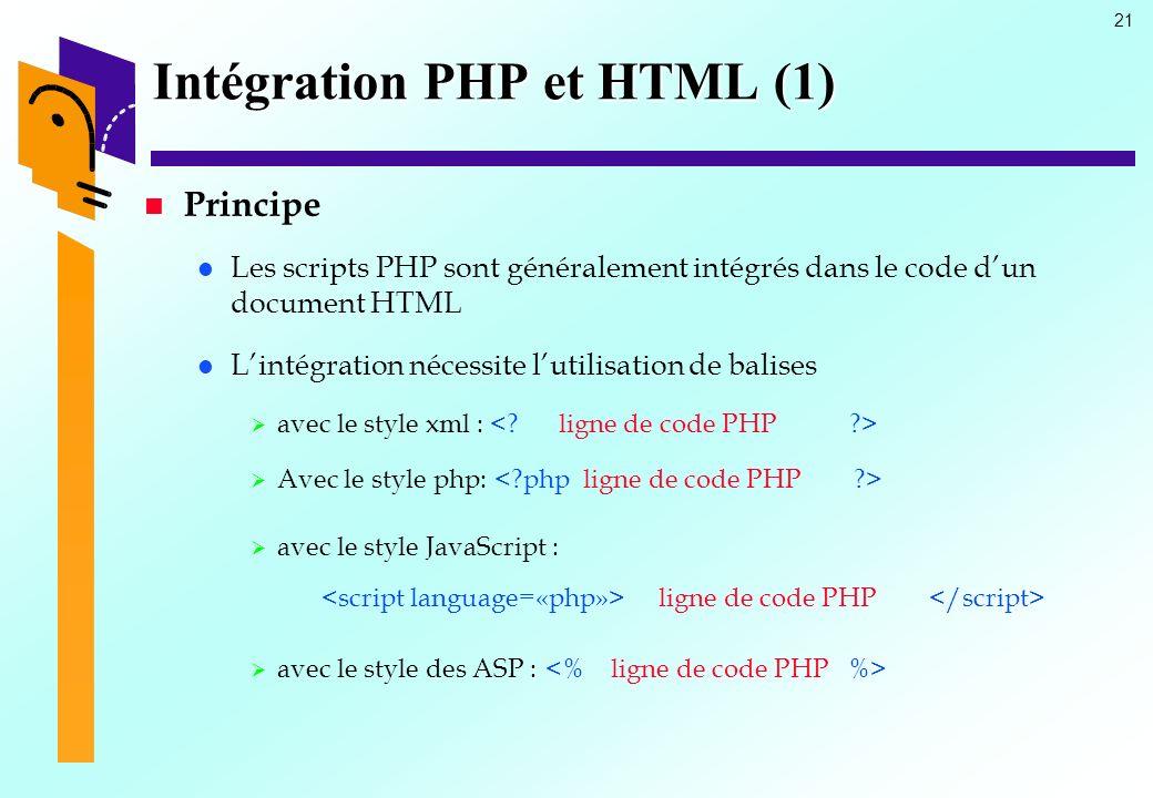 21 Intégration PHP et HTML (1) Principe Les scripts PHP sont généralement intégrés dans le code dun document HTML Lintégration nécessite lutilisation
