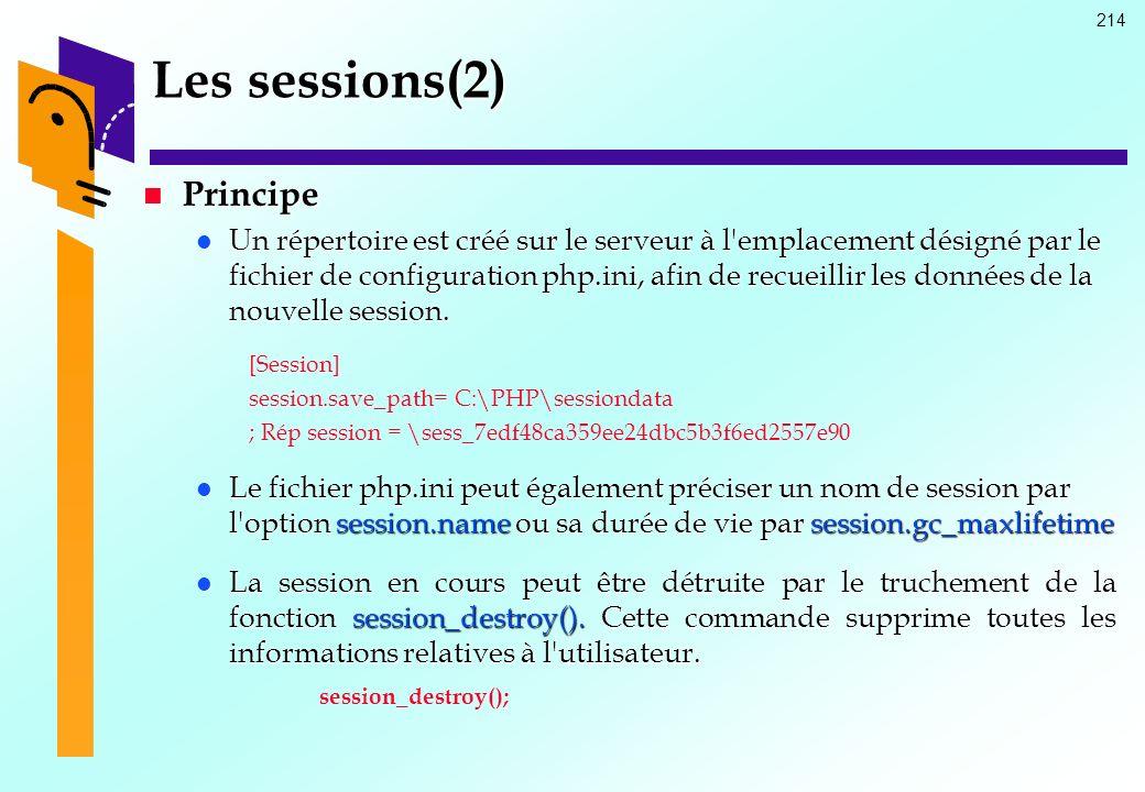 214 Les sessions(2) Principe Principe Un répertoire est créé sur le serveur à l'emplacement désigné par le fichier de configuration php.ini, afin de r