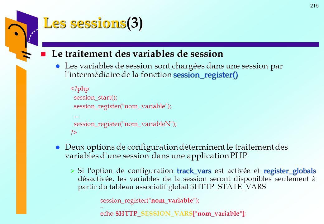 215 Les sessions(3) Le traitement des variables de session Le traitement des variables de session Les variables de session sont chargées dans une sess