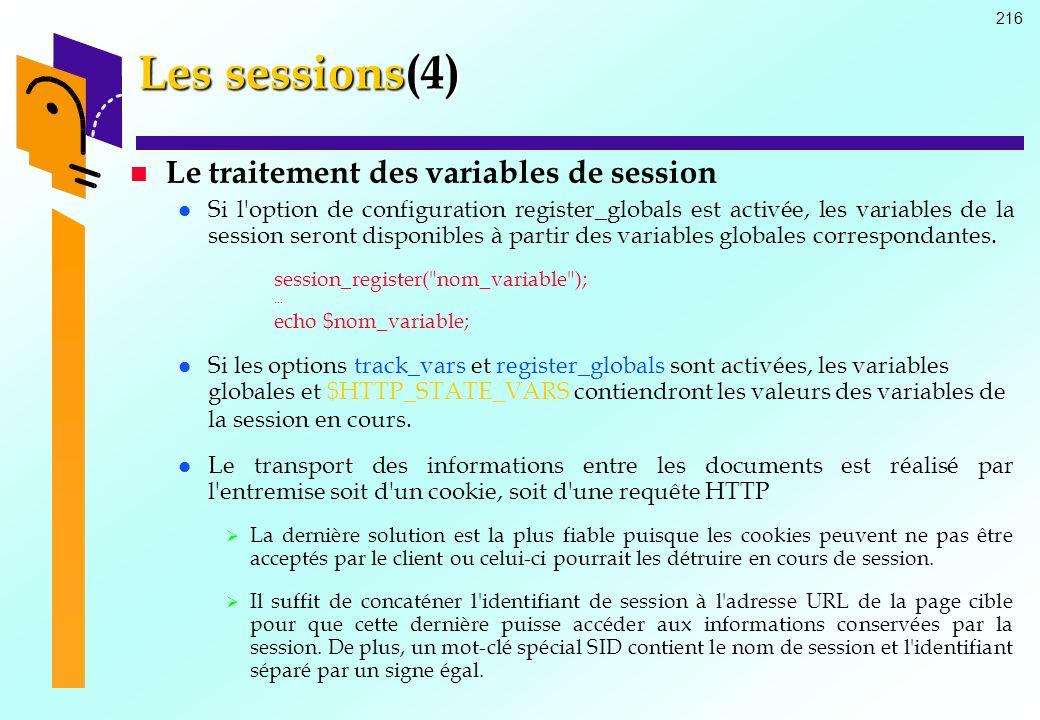 216 Les sessions(4) Le traitement des variables de session Si l'option de configuration register_globals est activée, les variables de la session sero