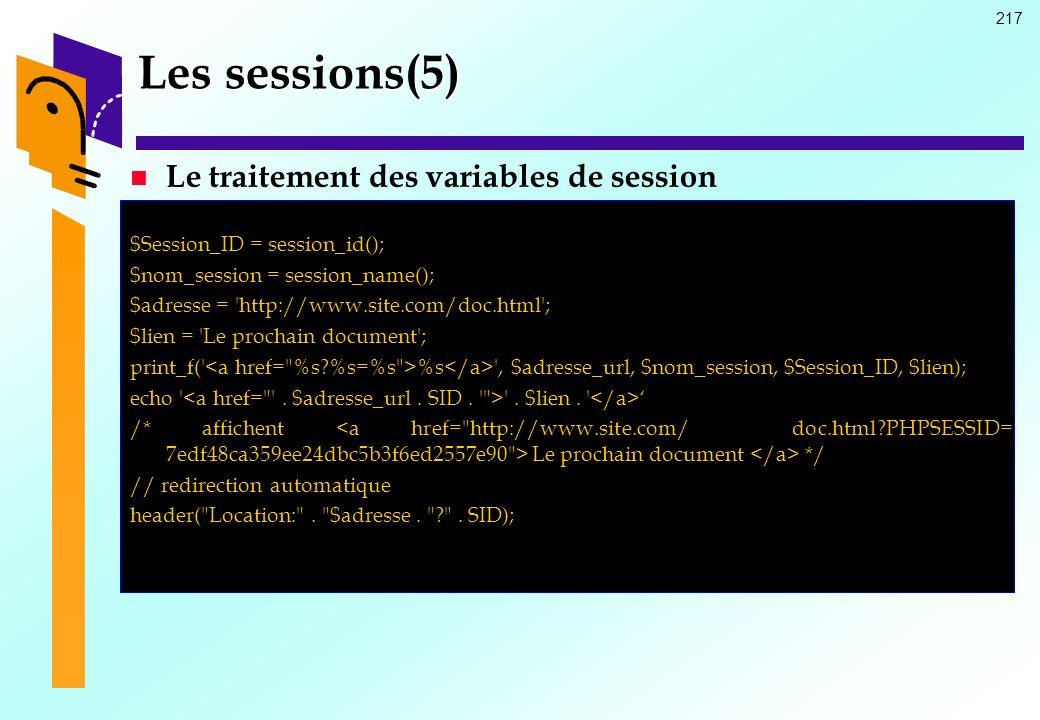 217 Les sessions(5) Le traitement des variables de session $Session_ID = session_id(); $nom_session = session_name(); $adresse = 'http://www.site.com/