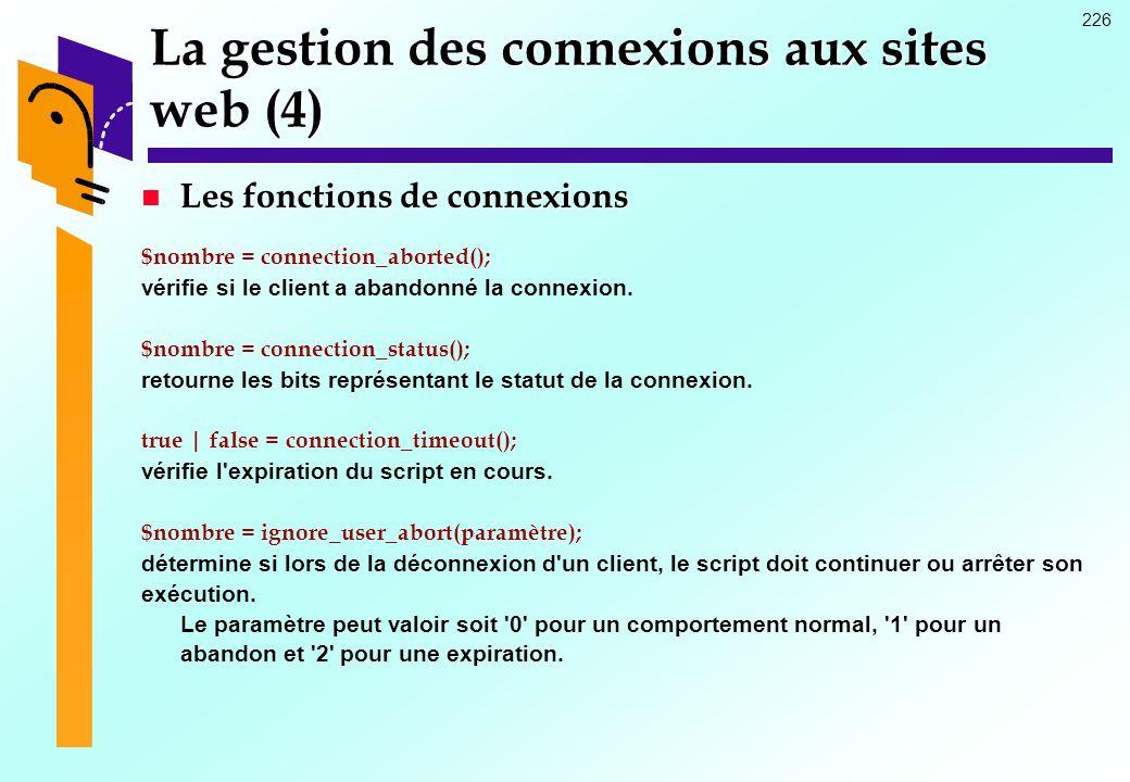 226 La gestion des connexions aux sites web (4) Les fonctions de connexions Les fonctions de connexions $nombre = connection_aborted(); vérifie si le