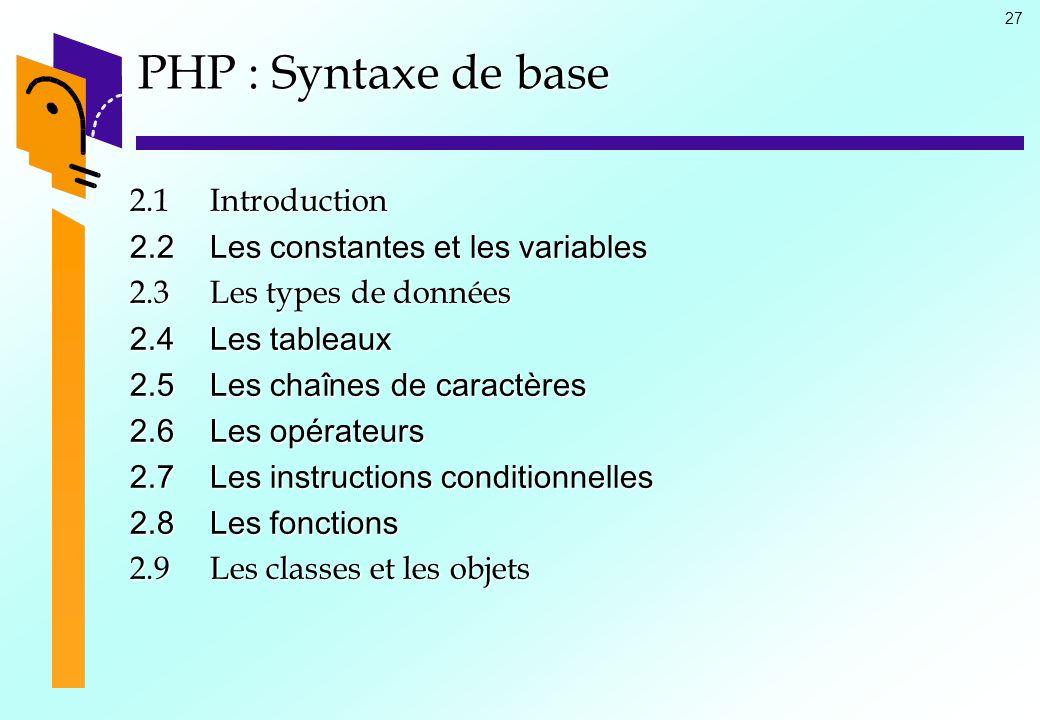 27 PHP : Syntaxe de base 2.1Introduction 2.2Les constantes et les variables 2.3Les types de données 2.4Les tableaux 2.5Les chaînes de caractères 2.6Le