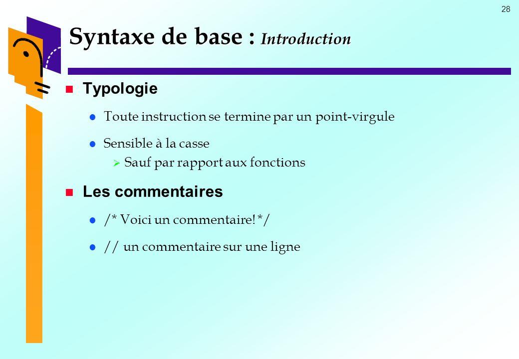 28 Syntaxe de base : Introduction Typologie Toute instruction se termine par un point-virgule Sensible à la casse Sauf par rapport aux fonctions Les c