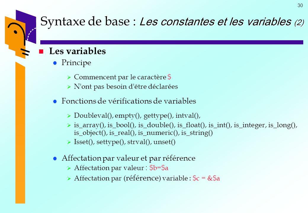 30 Syntaxe de base : Les constantes et les variables (2) Les variables Principe Commencent par le caractère $ N'ont pas besoin d'être déclarées Foncti