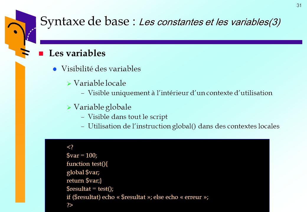 31 Syntaxe de base : Les constantes et les variables(3) Les variables Visibilité des variables Variable locale –Visible uniquement à lintérieur dun co