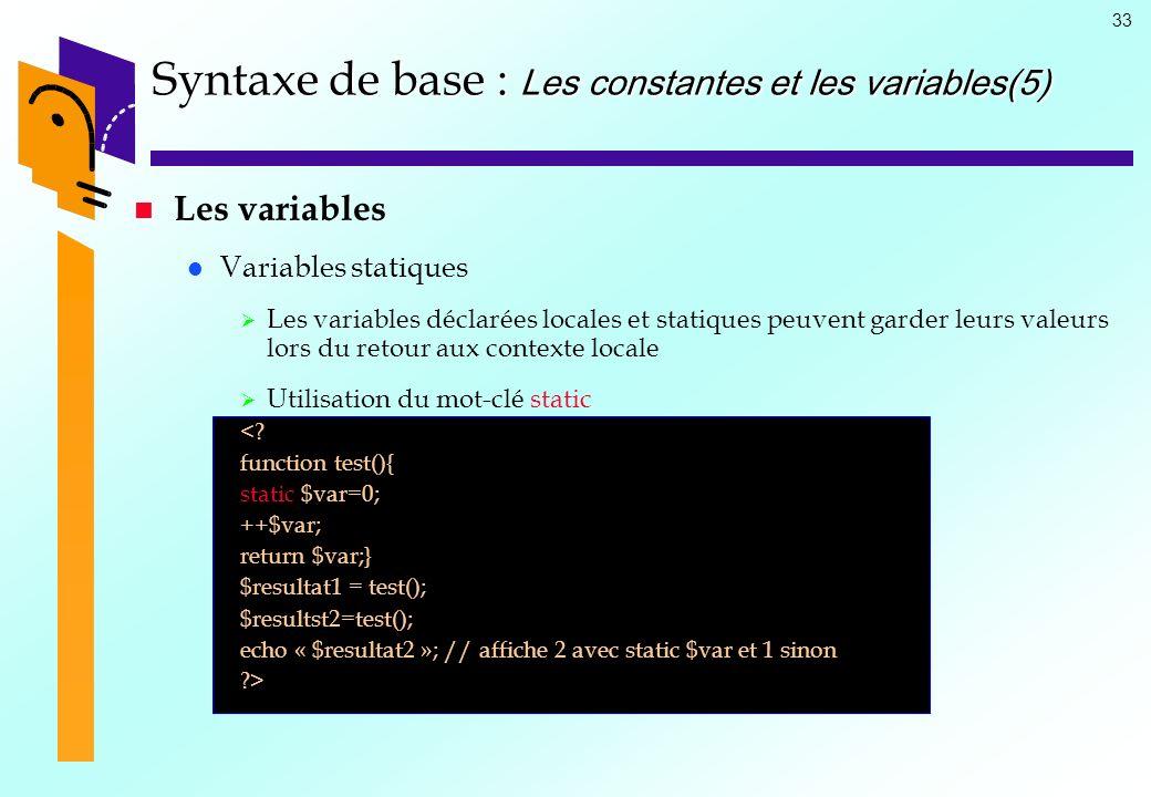 33 Syntaxe de base : Les constantes et les variables(5) Les variables Variables statiques Les variables déclarées locales et statiques peuvent garder