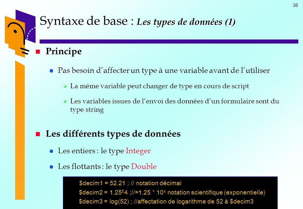 38 Syntaxe de base : Les types de données (1) Principe Pas besoin daffecter un type à une variable avant de lutiliser La même variable peut changer de