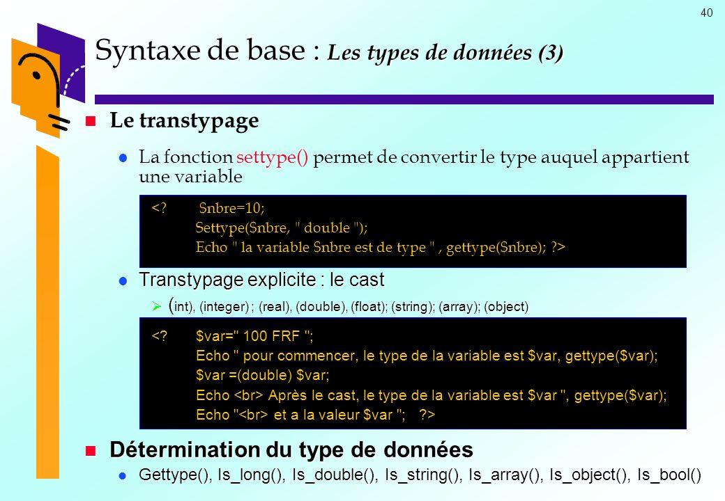 40 Syntaxe de base : Les types de données (3) Le transtypage La fonction settype() permet de convertir le type auquel appartient une variable <? $nbre