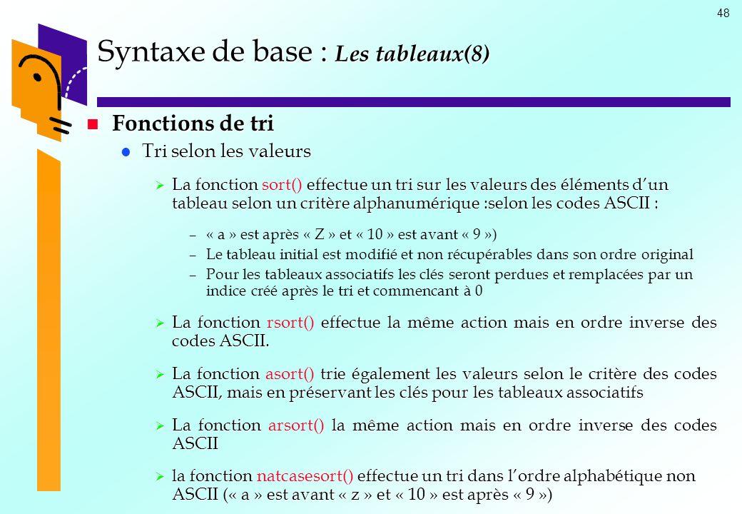 48 Syntaxe de base : Les tableaux(8) Fonctions de tri Fonctions de tri Tri selon les valeurs Tri selon les valeurs La fonction effectue un tri sur les