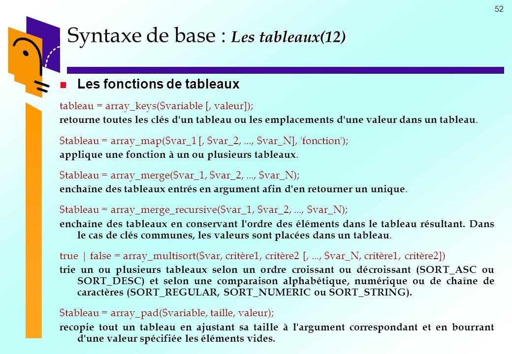 52 Syntaxe de base : Les tableaux(12) Les fonctions de tableaux Les fonctions de tableaux tableau = array_keys($variable [, valeur]); retourne toutes