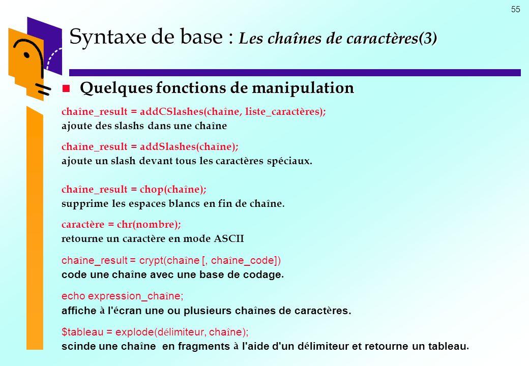 55 Syntaxe de base : Les chaînes de caractères(3) Quelques fonctions de manipulation Quelques fonctions de manipulation chaîne_result = addCSlashes(ch