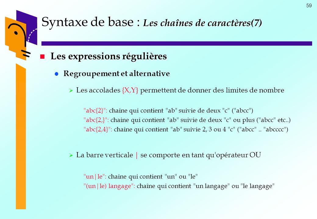 59 Syntaxe de base : Les chaînes de caractères(7) Les expressions régulières Les expressions régulières Regroupement et alternative Les accolades {X,Y