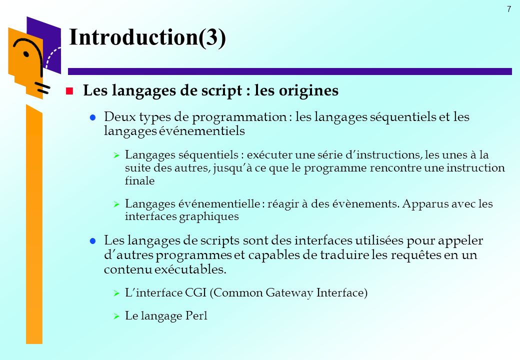 8 Introduction(4) Les langages de script : Définition Un langage de script est : un programme stocké sur un serveur et exécuté par celui-ci, qui passe en revue les lignes dun fichier source pour en modifier une partie du contenu, avant de renvoyer à lappelant ( un navigateur par exemple) le résultat du traitement.