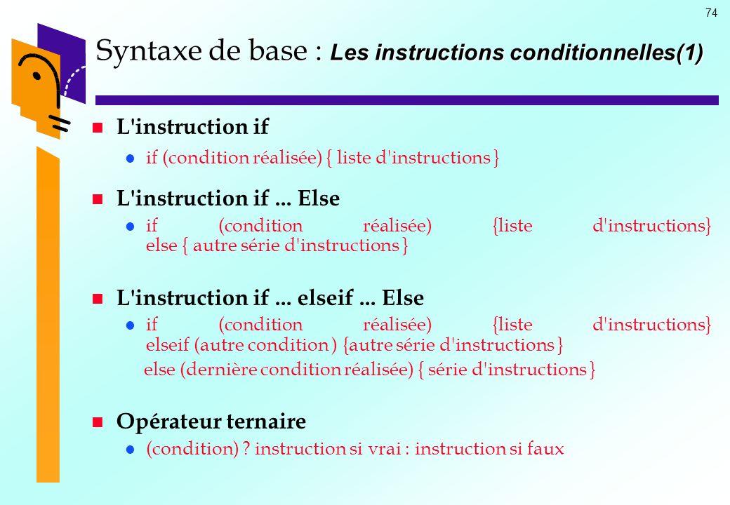 74 Syntaxe de base : Les instructions conditionnelles(1) L'instruction if if (condition réalisée) { liste d'instructions } L'instruction if... Else if