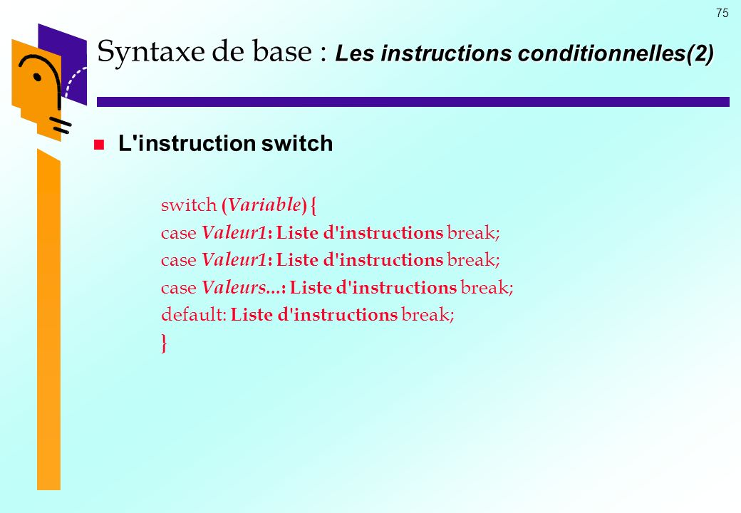 75 Syntaxe de base : Les instructions conditionnelles(2) L instruction switch switch ( Variable ) { case Valeur1 : Liste d instructions break; case Valeurs...