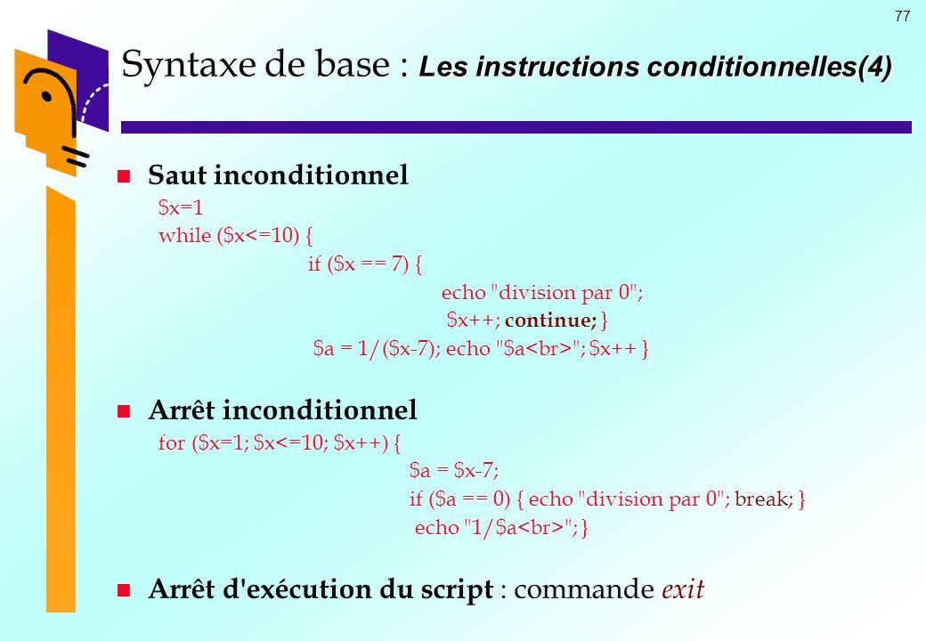 77 Syntaxe de base : Les instructions conditionnelles(4) Saut inconditionnel $x=1 while ($x<=10) { if ($x == 7) { echo