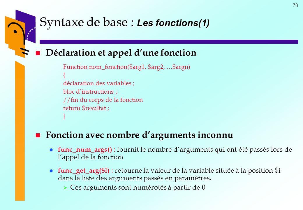 78 Syntaxe de base : Les fonctions(1) Déclaration et appel dune fonction Déclaration et appel dune fonction Function nom_fonction($arg1, $arg2, …$argn