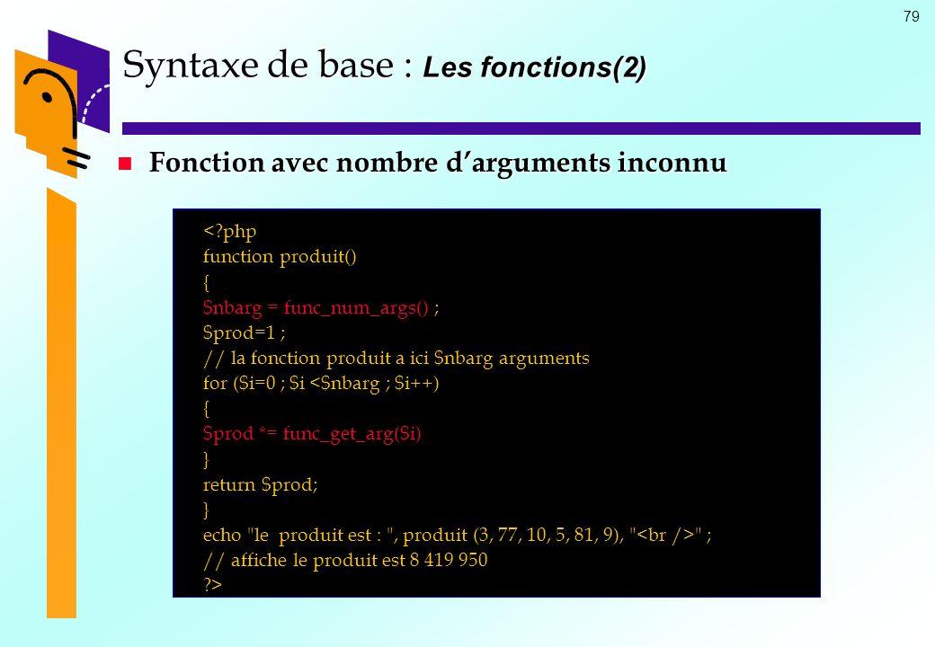 79 Syntaxe de base : Les fonctions(2) Fonction avec nombre darguments inconnu Fonction avec nombre darguments inconnu <?php function produit() { $nbar