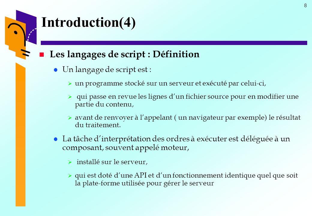 8 Introduction(4) Les langages de script : Définition Un langage de script est : un programme stocké sur un serveur et exécuté par celui-ci, qui passe