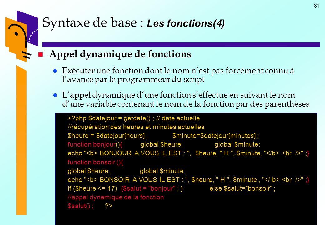 81 Syntaxe de base : Les fonctions(4) Appel dynamique de fonctions Appel dynamique de fonctions Exécuter une fonction dont le nom nest pas forcément c