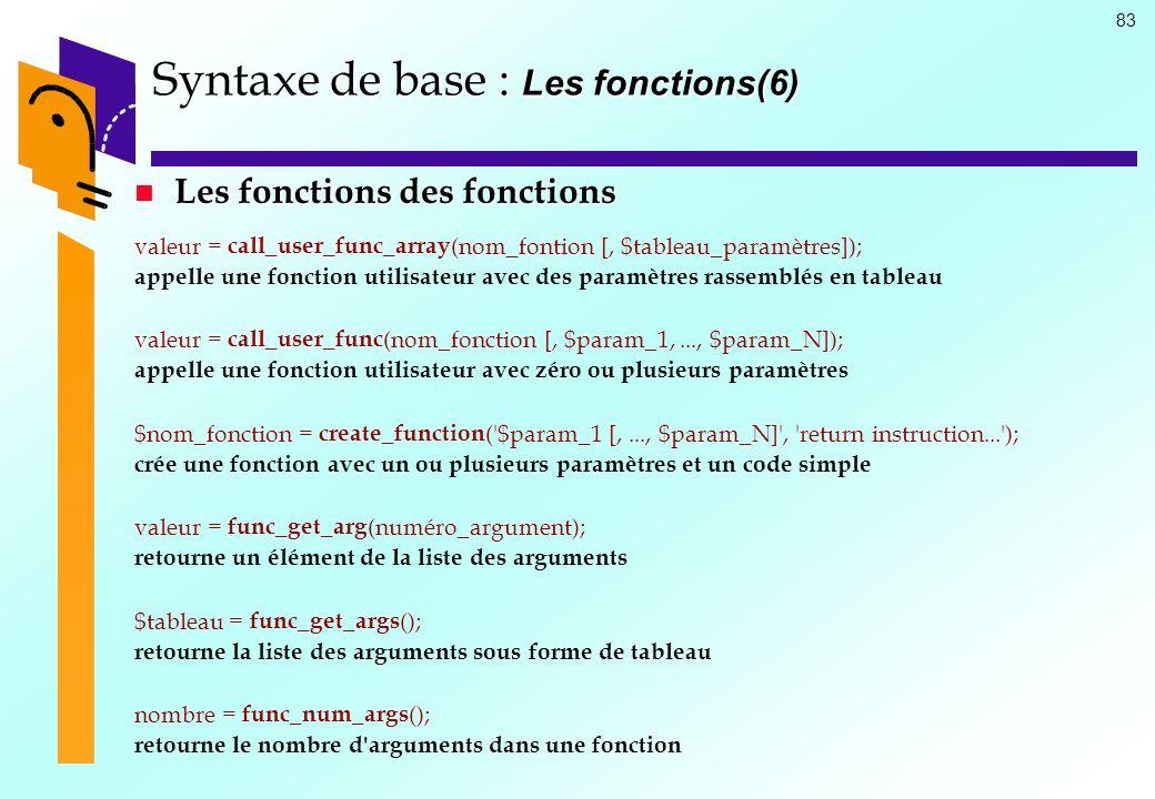 83 Syntaxe de base : Les fonctions(6) Les fonctions des fonctions Les fonctions des fonctions valeur = call_user_func_array (nom_fontion [, $tableau_p