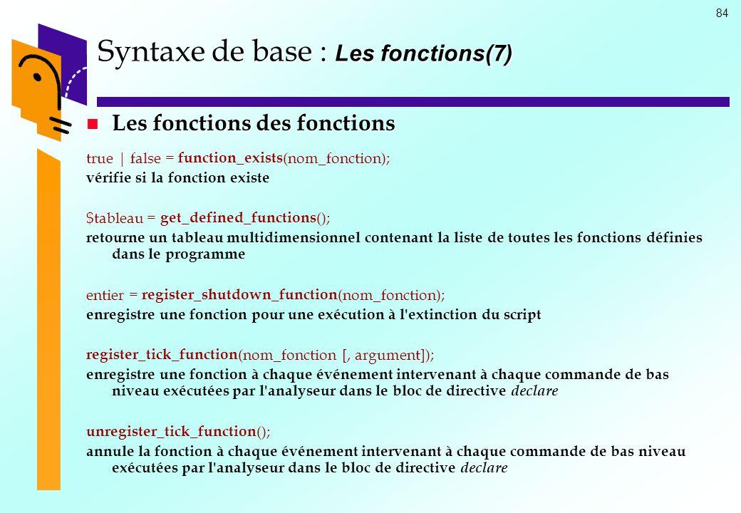 84 Syntaxe de base : Les fonctions(7) Les fonctions des fonctions Les fonctions des fonctions true | false = function_exists (nom_fonction); vérifie s
