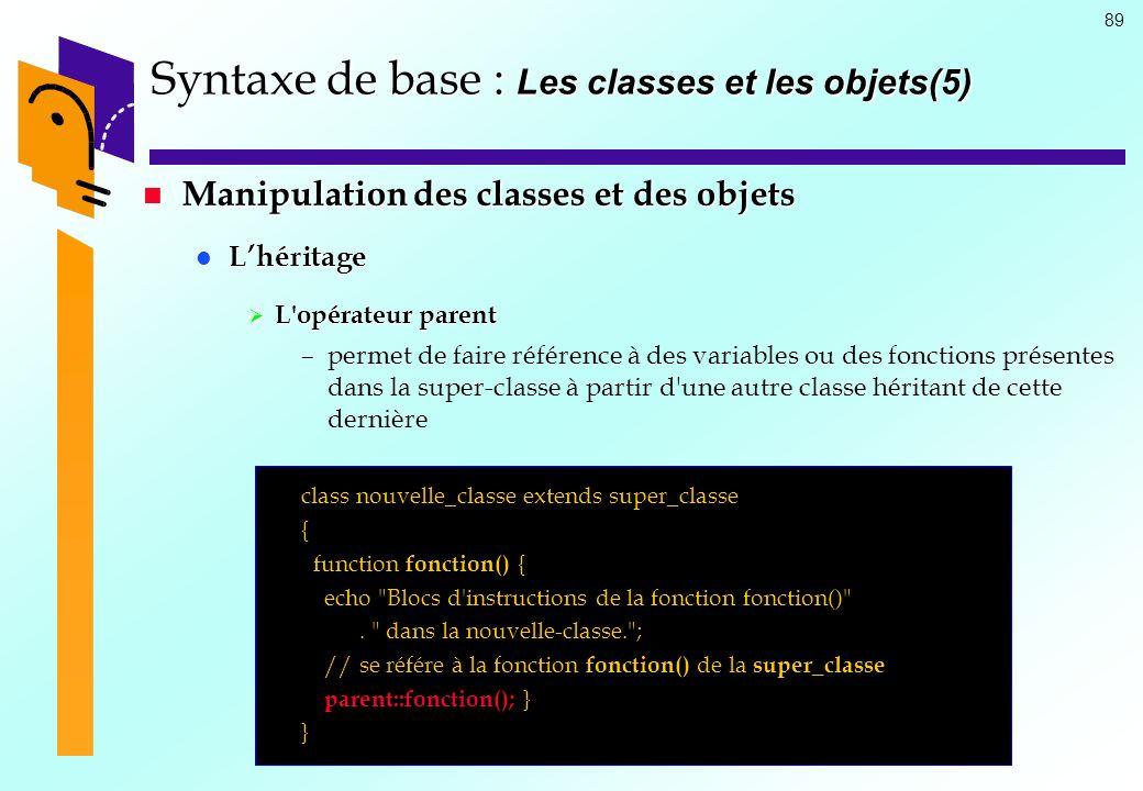 89 Syntaxe de base : Les classes et les objets(5) Manipulation des classes et des objets Manipulation des classes et des objets Lhéritage Lhéritage L'