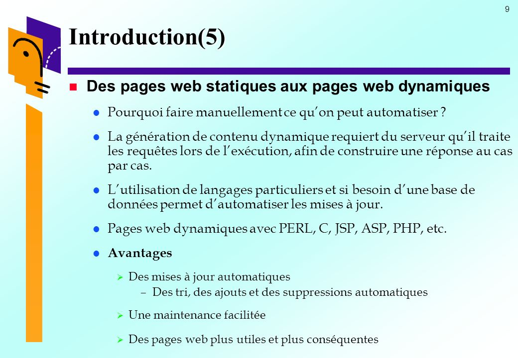 9 Introduction(5) Des pages web statiques aux pages web dynamiques Pourquoi faire manuellement ce quon peut automatiser ? La génération de contenu dyn