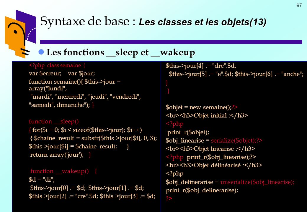97 Les fonctions __sleep et __wakeup Les fonctions __sleep et __wakeup Syntaxe de base : Les classes et les objets(13) $this->jour[4].=