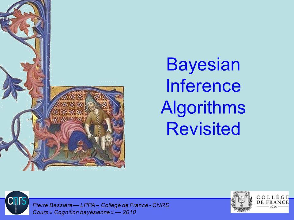 Pierre Bessière LPPA – Collège de France - CNRS Cours « Cognition bayésienne » 2010 Bayesian Inference Algorithms Revisited