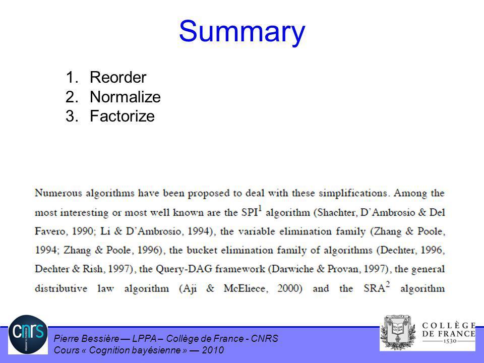 Pierre Bessière LPPA – Collège de France - CNRS Cours « Cognition bayésienne » 2010 Summary 1. Reorder 2. Normalize 3. Factorize