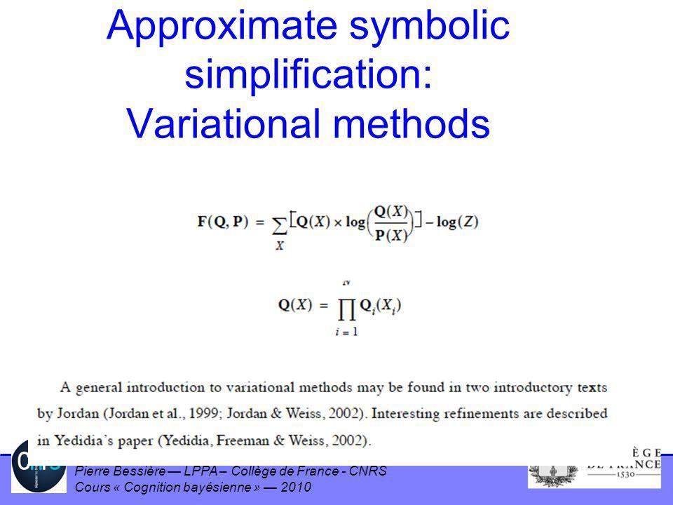 Pierre Bessière LPPA – Collège de France - CNRS Cours « Cognition bayésienne » 2010 Approximate symbolic simplification: Variational methods