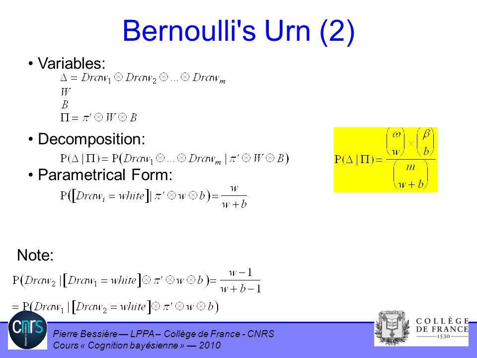 Pierre Bessière LPPA – Collège de France - CNRS Cours « Cognition bayésienne » 2010 Bernoulli's Urn (2) Variables: Decomposition: Parametrical Form: N