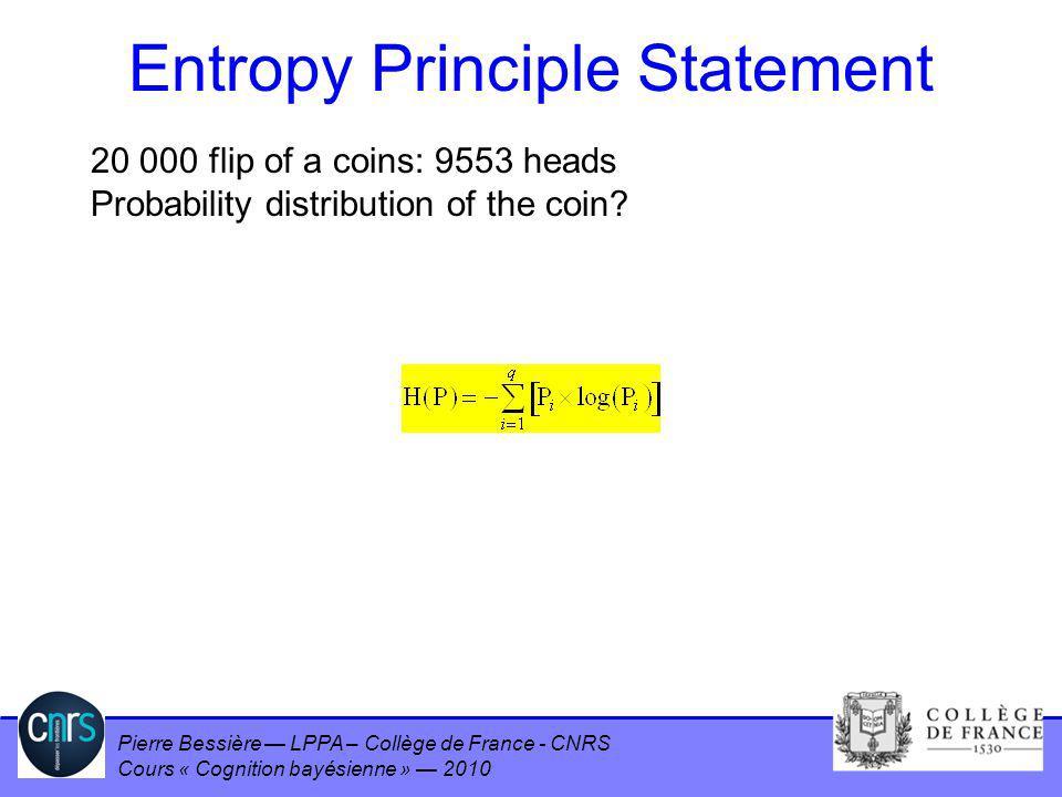 Pierre Bessière LPPA – Collège de France - CNRS Cours « Cognition bayésienne » 2010 Entropy Principle Statement 20 000 flip of a coins: 9553 heads Pro