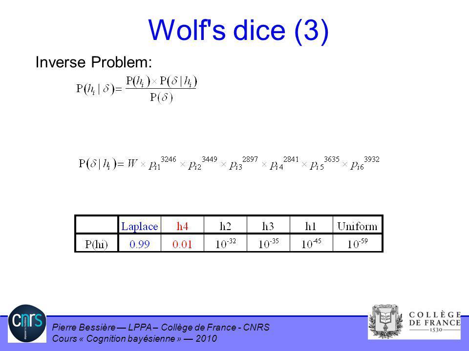 Pierre Bessière LPPA – Collège de France - CNRS Cours « Cognition bayésienne » 2010 Wolf's dice (3) Inverse Problem: