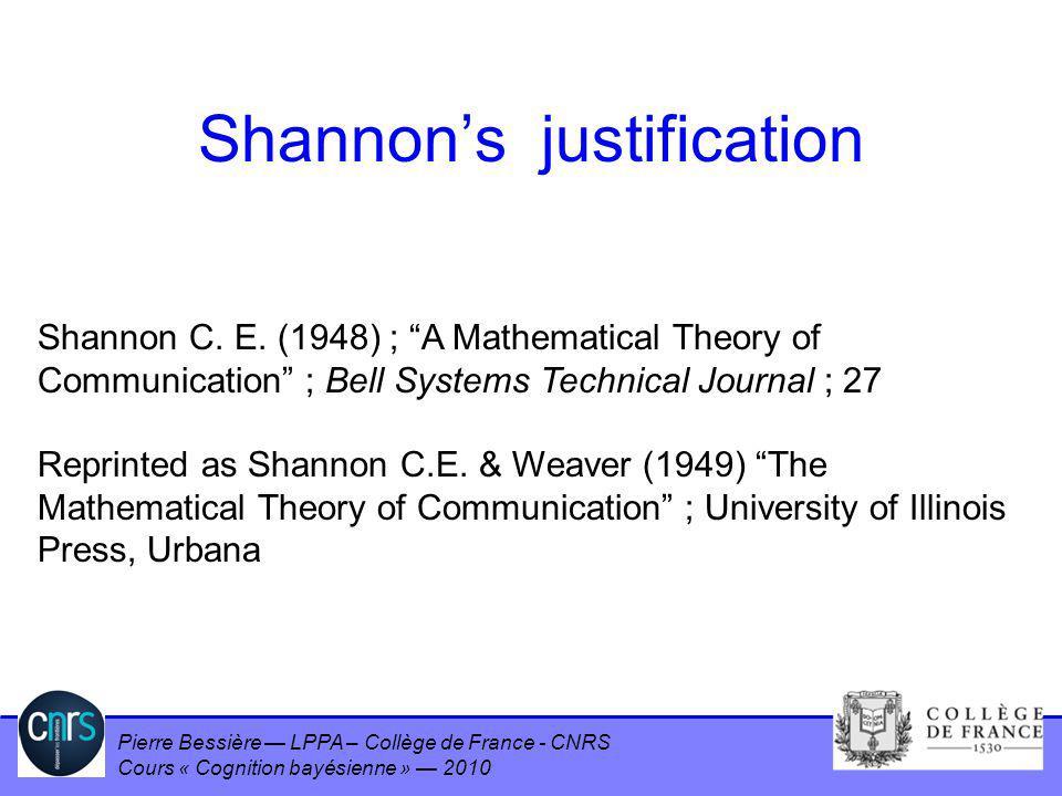 Pierre Bessière LPPA – Collège de France - CNRS Cours « Cognition bayésienne » 2010 Shannons justification Shannon C. E. (1948) ; A Mathematical Theor