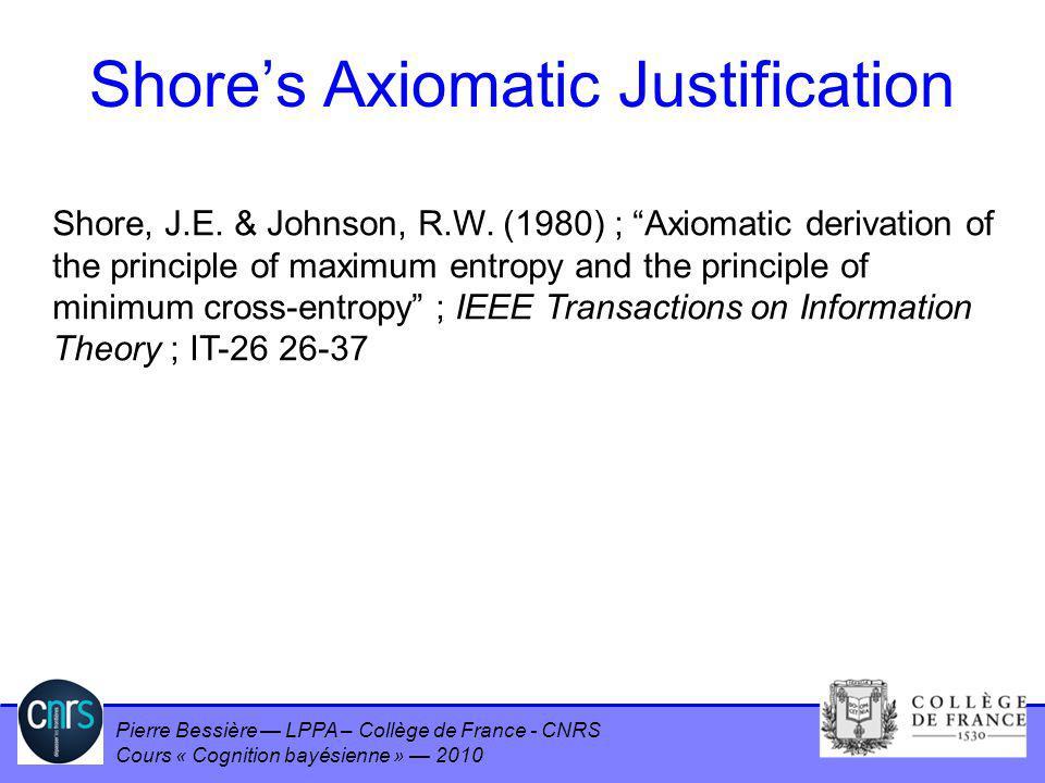 Pierre Bessière LPPA – Collège de France - CNRS Cours « Cognition bayésienne » 2010 Shores Axiomatic Justification Shore, J.E. & Johnson, R.W. (1980)