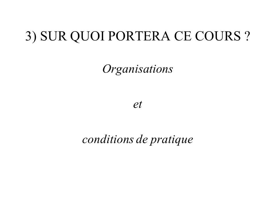 3) SUR QUOI PORTERA CE COURS ? Organisations et conditions de pratique