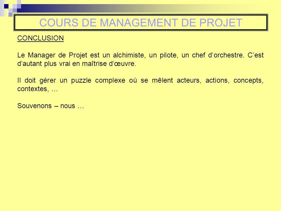 COURS DE MANAGEMENT DE PROJET CONCLUSION Le Manager de Projet est un alchimiste, un pilote, un chef dorchestre. Cest dautant plus vrai en maîtrise dœu